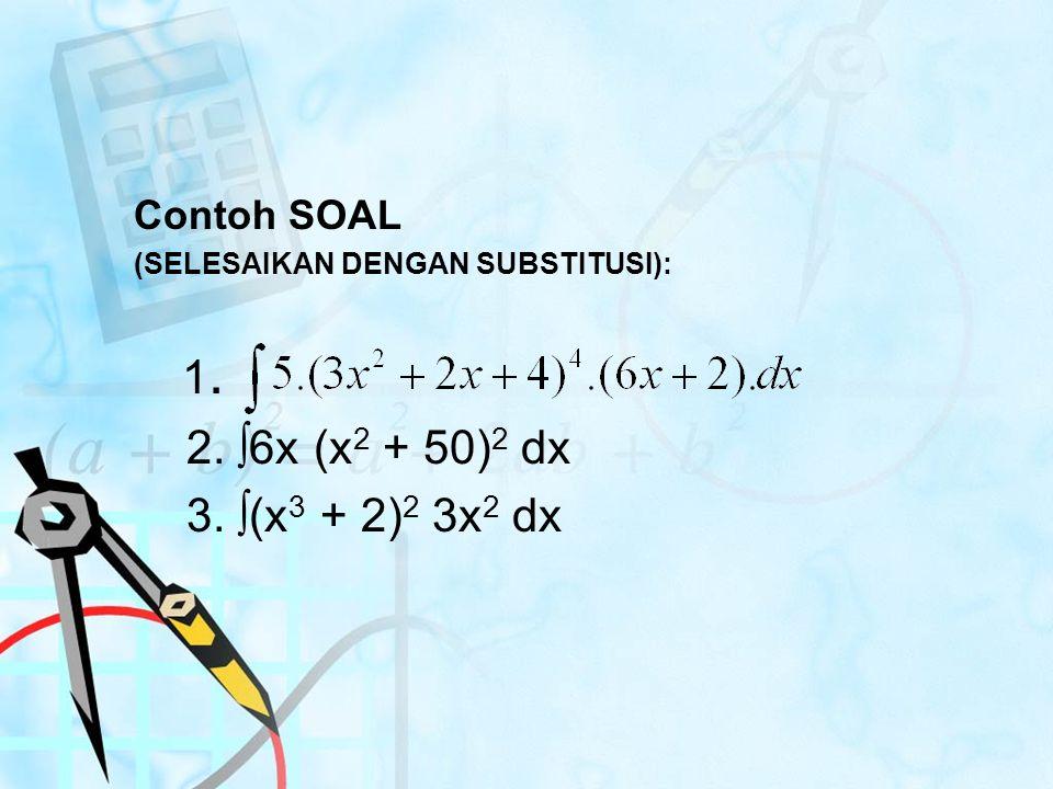 Contoh SOAL (SELESAIKAN DENGAN SUBSTITUSI): 1. 2. ∫6x (x 2 + 50) 2 dx 3. ∫(x 3 + 2) 2 3x 2 dx