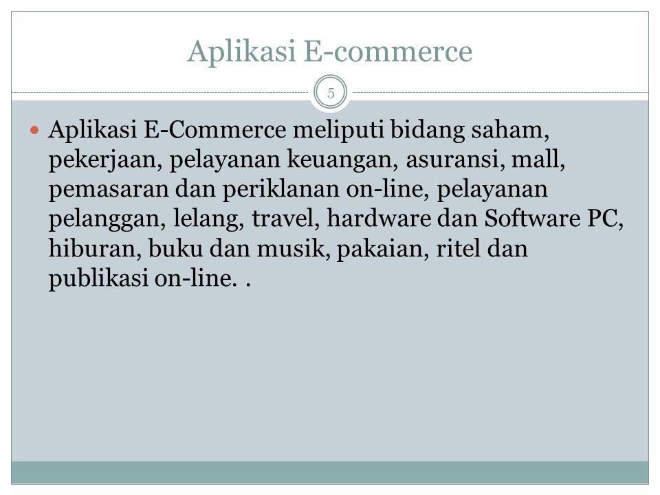 Aplikasi E-commerce 5 Aplikasi E-Commerce meliputi bidang saham, pekerjaan, pelayanan keuangan, asuransi, mall, pemasaran dan periklanan on-line, pelayanan pelanggan, lelang, travel, hardware dan Software PC, hiburan, buku dan musik, pakaian, ritel dan publikasi on-line..