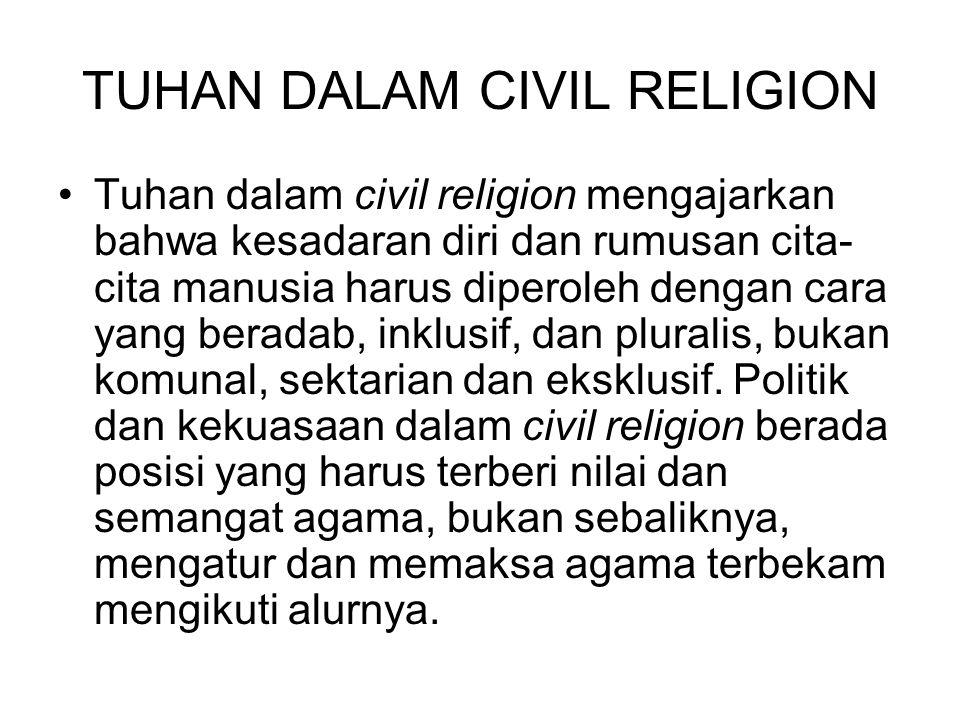 TUHAN DALAM CIVIL RELIGION Tuhan dalam civil religion mengajarkan bahwa kesadaran diri dan rumusan cita- cita manusia harus diperoleh dengan cara yang beradab, inklusif, dan pluralis, bukan komunal, sektarian dan eksklusif.