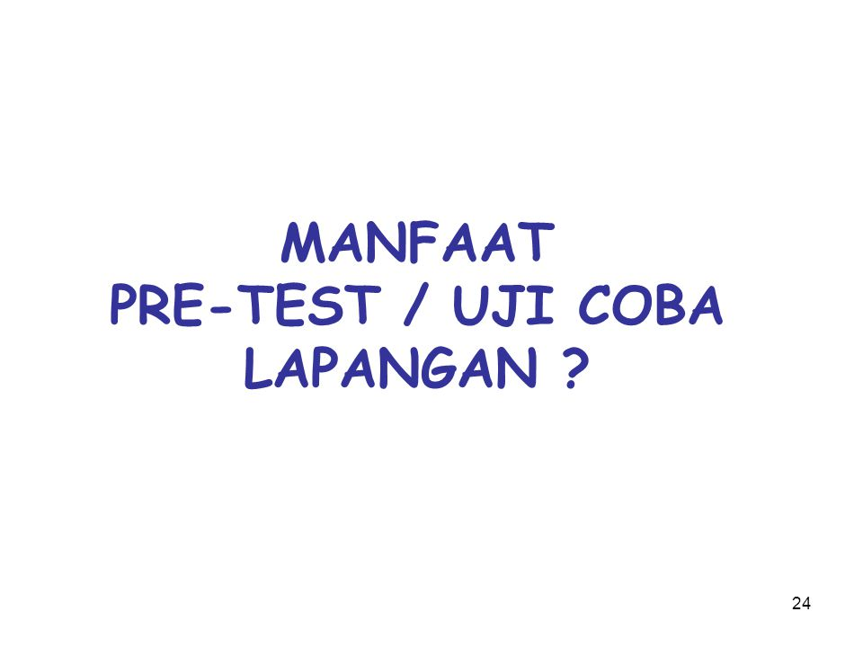 24 MANFAAT PRE-TEST / UJI COBA LAPANGAN ?