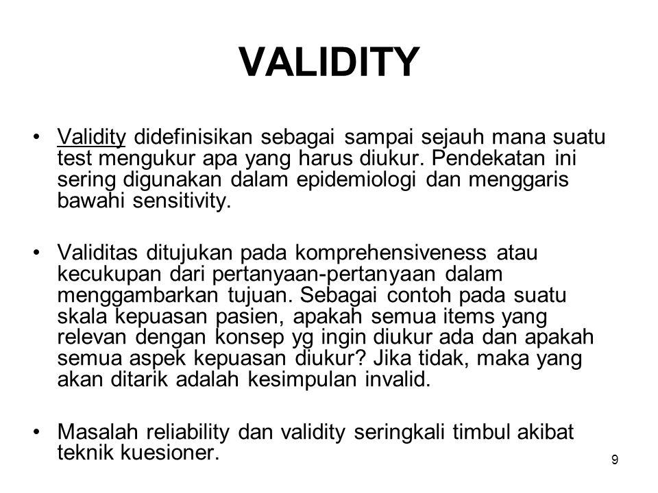 9 VALIDITY Validity didefinisikan sebagai sampai sejauh mana suatu test mengukur apa yang harus diukur. Pendekatan ini sering digunakan dalam epidemio