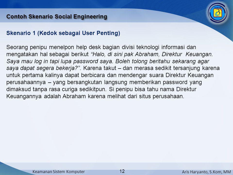 Aris Haryanto, S.Kom, MM Keamanan Sistem Komputer 12 Contoh Skenario Social Engineering Skenario 1 (Kedok sebagai User Penting) Seorang penipu menelpo