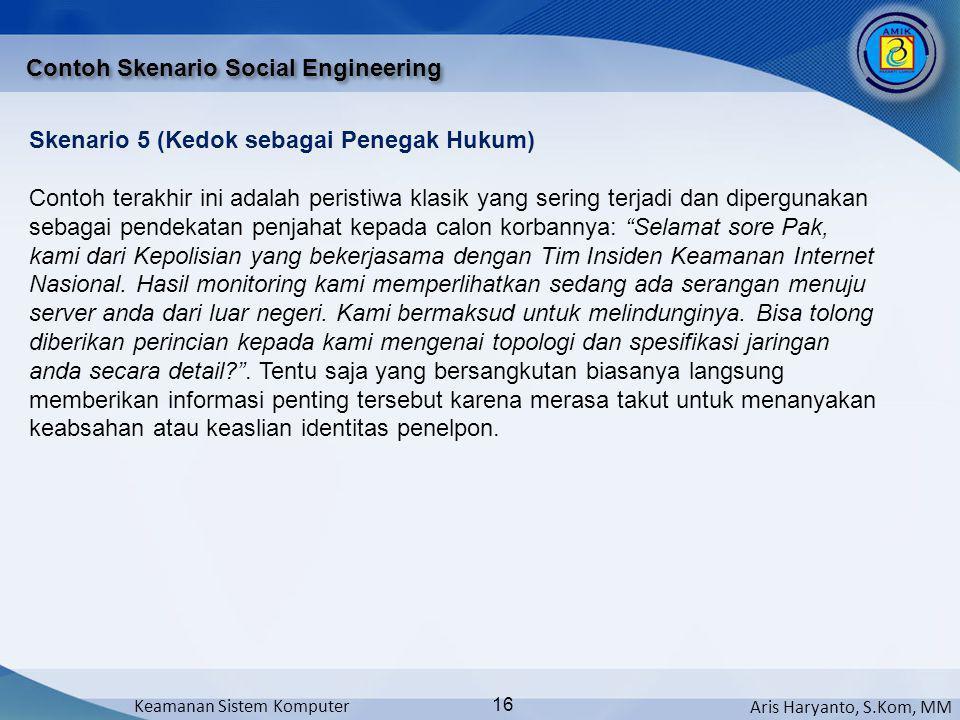 Aris Haryanto, S.Kom, MM Keamanan Sistem Komputer 16 Contoh Skenario Social Engineering Skenario 5 (Kedok sebagai Penegak Hukum) Contoh terakhir ini a