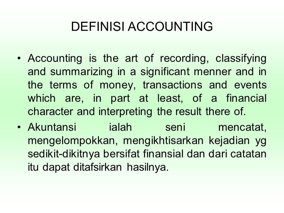 DEFINISI ACCOUNTING Accounting is the art of recording, classifying and summarizing in a significant menner and in the terms of money, transactions and events which are, in part at least, of a financial character and interpreting the result there of.