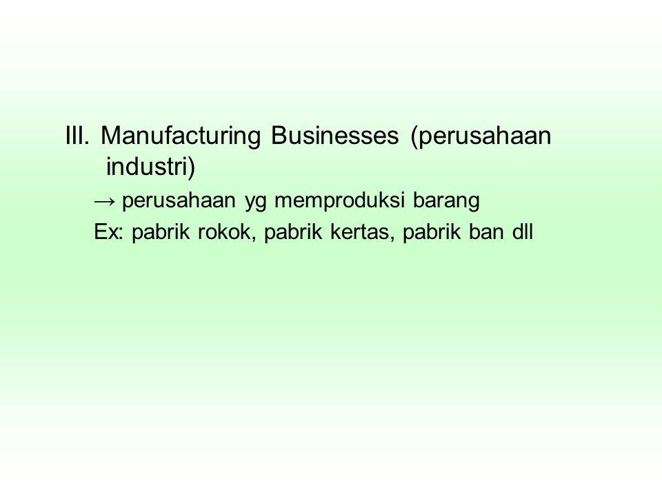 III. Manufacturing Businesses (perusahaan industri) → perusahaan yg memproduksi barang Ex: pabrik rokok, pabrik kertas, pabrik ban dll