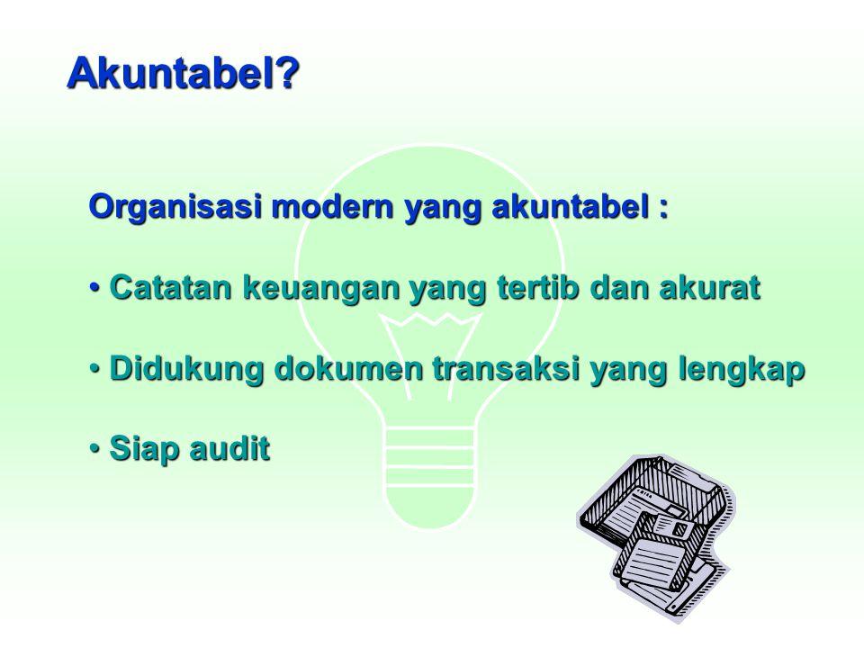 Akuntabel? Organisasi modern yang akuntabel : Catatan keuangan yang tertib dan akurat Catatan keuangan yang tertib dan akurat Didukung dokumen transak