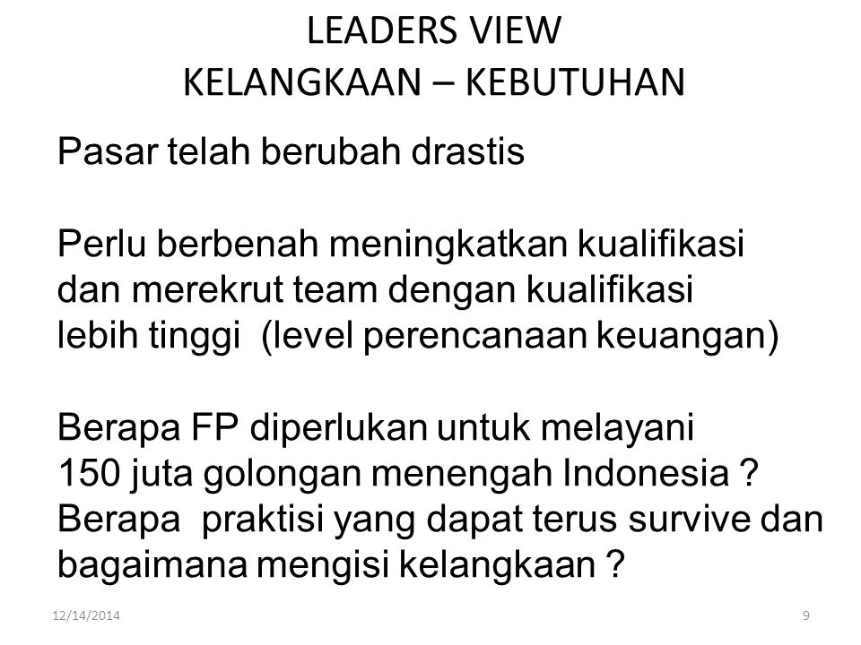 LEADERS VIEW KELANGKAAN – KEBUTUHAN Pasar telah berubah drastis Perlu berbenah meningkatkan kualifikasi dan merekrut team dengan kualifikasi lebih tinggi (level perencanaan keuangan) Berapa FP diperlukan untuk melayani 150 juta golongan menengah Indonesia .
