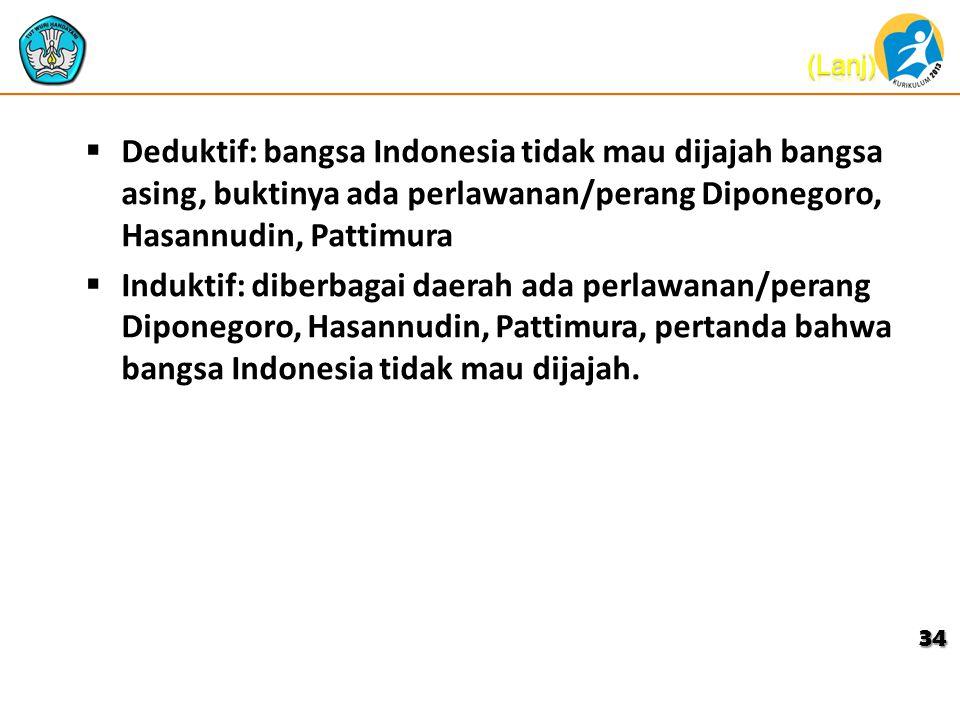  Deduktif: bangsa Indonesia tidak mau dijajah bangsa asing, buktinya ada perlawanan/perang Diponegoro, Hasannudin, Pattimura  Induktif: diberbagai daerah ada perlawanan/perang Diponegoro, Hasannudin, Pattimura, pertanda bahwa bangsa Indonesia tidak mau dijajah.