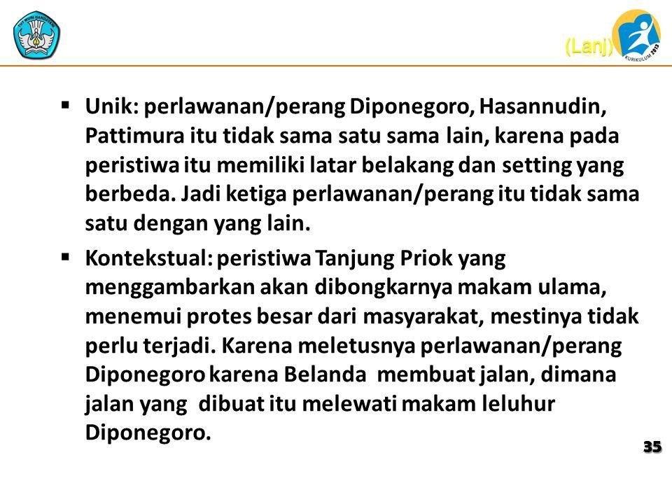  Unik: perlawanan/perang Diponegoro, Hasannudin, Pattimura itu tidak sama satu sama lain, karena pada peristiwa itu memiliki latar belakang dan setting yang berbeda.