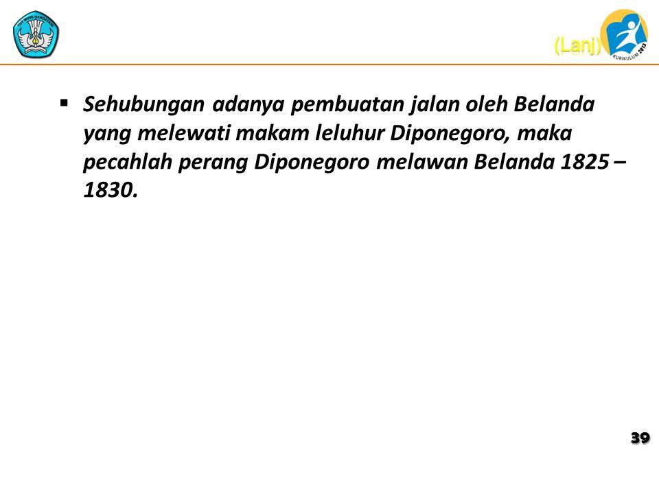  Sehubungan adanya pembuatan jalan oleh Belanda yang melewati makam leluhur Diponegoro, maka pecahlah perang Diponegoro melawan Belanda 1825 – 1830.