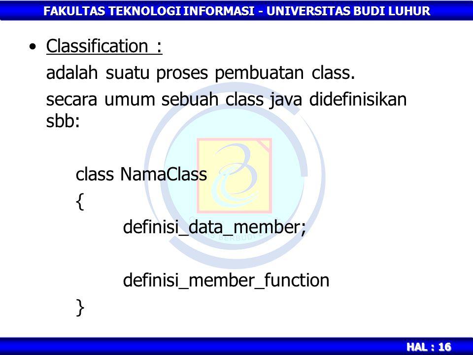 FAKULTAS TEKNOLOGI INFORMASI - UNIVERSITAS BUDI LUHUR HAL : 16 Classification : adalah suatu proses pembuatan class. secara umum sebuah class java did