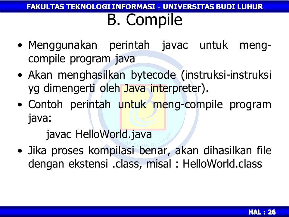 FAKULTAS TEKNOLOGI INFORMASI - UNIVERSITAS BUDI LUHUR HAL : 26 B. Compile Menggunakan perintah javac untuk meng- compile program java Akan menghasilka