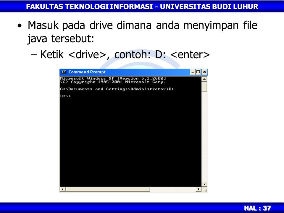 FAKULTAS TEKNOLOGI INFORMASI - UNIVERSITAS BUDI LUHUR HAL : 37 Masuk pada drive dimana anda menyimpan file java tersebut: –Ketik, contoh: D: