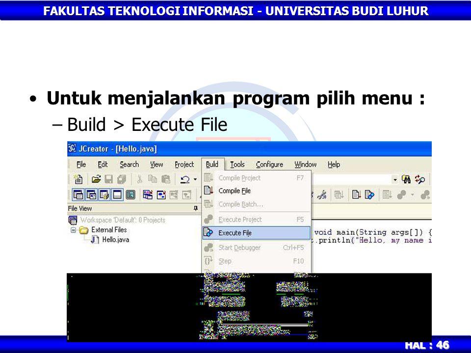 FAKULTAS TEKNOLOGI INFORMASI - UNIVERSITAS BUDI LUHUR HAL : 46 Untuk menjalankan program pilih menu : –Build > Execute File