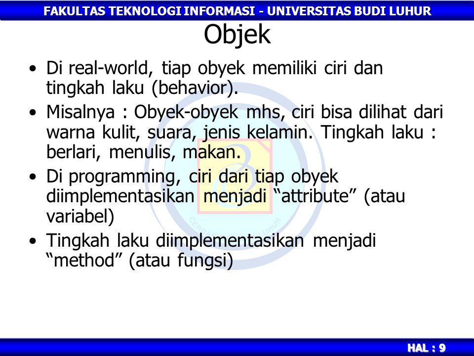 FAKULTAS TEKNOLOGI INFORMASI - UNIVERSITAS BUDI LUHUR HAL : 9 Objek Di real-world, tiap obyek memiliki ciri dan tingkah laku (behavior). Misalnya : Ob