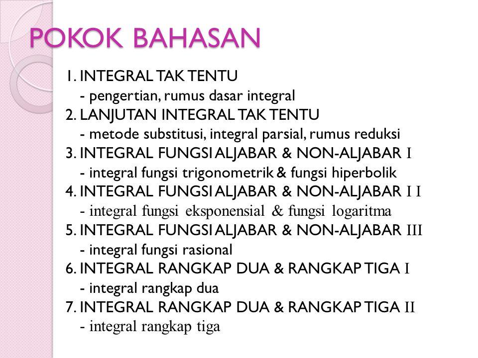 POKOK BAHASAN 1. INTEGRAL TAK TENTU - pengertian, rumus dasar integral 2. LANJUTAN INTEGRAL TAK TENTU - metode substitusi, integral parsial, rumus red