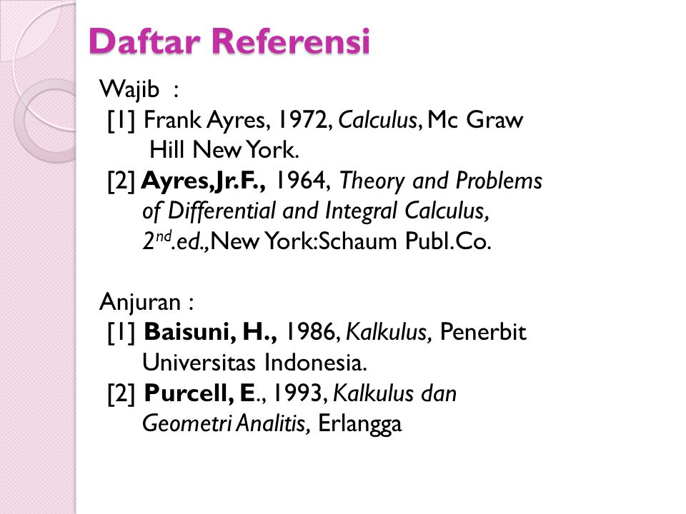 Daftar Referensi Wajib : [1] Frank Ayres, 1972, Calculus, Mc Graw Hill New York. [2] Ayres,Jr.F., 1964, Theory and Problems of Differential and Integr