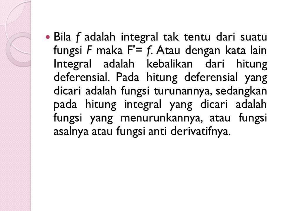 Bila f adalah integral tak tentu dari suatu fungsi F maka F'= f. Atau dengan kata lain Integral adalah kebalikan dari hitung deferensial. Pada hitung