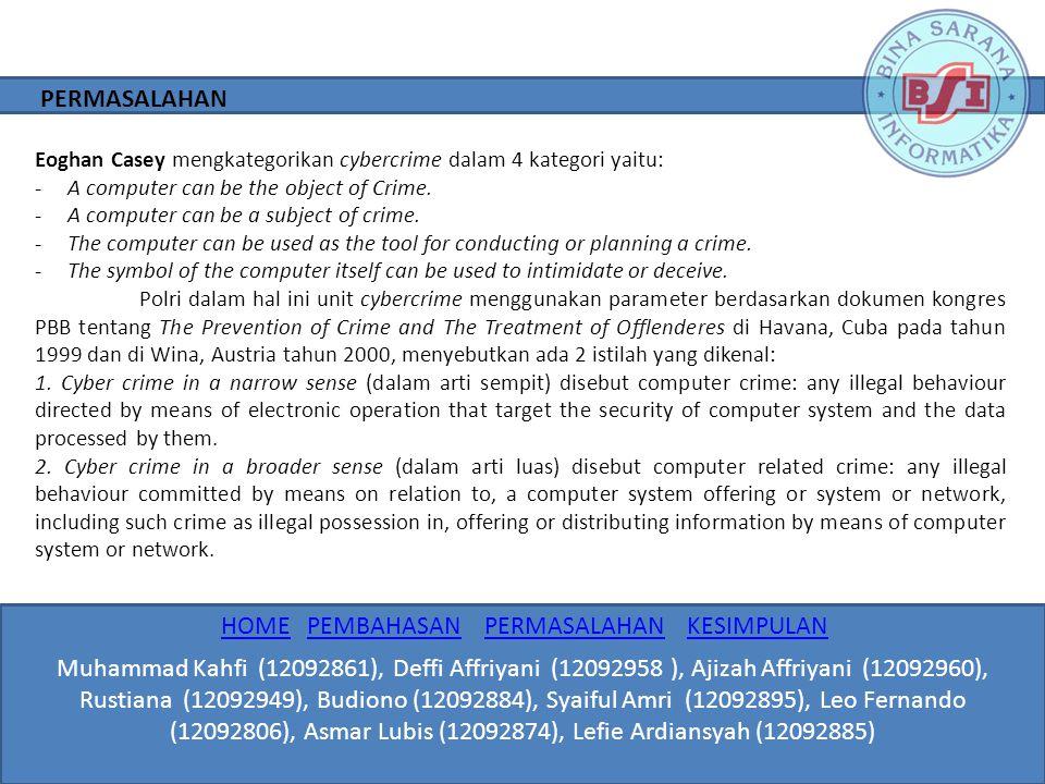 Kejahatan yang berhubungan erat dengan penggunaan teknologi yang berbasis komputer dan jaringan telekomunikasi ini dikelompokkan dalam beberapa bentuk sesuai modus operandi yang ada, antara lain: 1.Unauthorized Access to Computer System and Service 2.Illegal Contents 3.Data Forgery 4.Cyber Espionage 5.Cyber Sabotage and Extortion 6.Offense against Intellectual Property 7.Infringements of Privacy PERMASALAHAN Muhammad Kahfi (12092861), Deffi Affriyani (12092958 ), Ajizah Affriyani (12092960), Rustiana (12092949), Budiono (12092884), Syaiful Amri (12092895), Leo Fernando (12092806), Asmar Lubis (12092874), Lefie Ardiansyah (12092885) HOMEHOME PEMBAHASAN PERMASALAHAN KESIMPULANPEMBAHASANPERMASALAHANKESIMPULAN