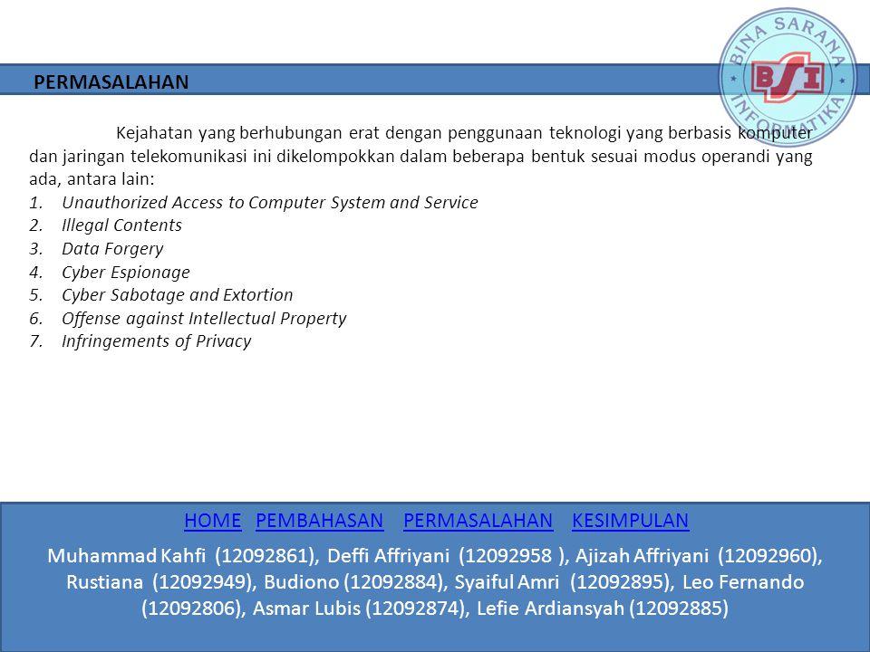 Beberapa kiat yang dapat digunakan untuk meminimalisir kejahatan virtual: 1.Melindungi Komputer 2.Melindungi Identitas 3.Selalu Up to Date 4.Amankan E-mail 5.Melindungi Account 6.Membuat Salinan 7.Cari Informasi Perangkat pengamanan internet: 1.Internet Firewall 2.Kriptografi 3.Secure Socket Layer (SSL) PEMECAHAN MASALAH Muhammad Kahfi (12092861), Deffi Affriyani (12092958 ), Ajizah Affriyani (12092960), Rustiana (12092949), Budiono (12092884), Syaiful Amri (12092895), Leo Fernando (12092806), Asmar Lubis (12092874), Lefie Ardiansyah (12092885) HOMEHOME PEMBAHASAN PERMASALAHAN KESIMPULANPEMBAHASANPERMASALAHANKESIMPULAN