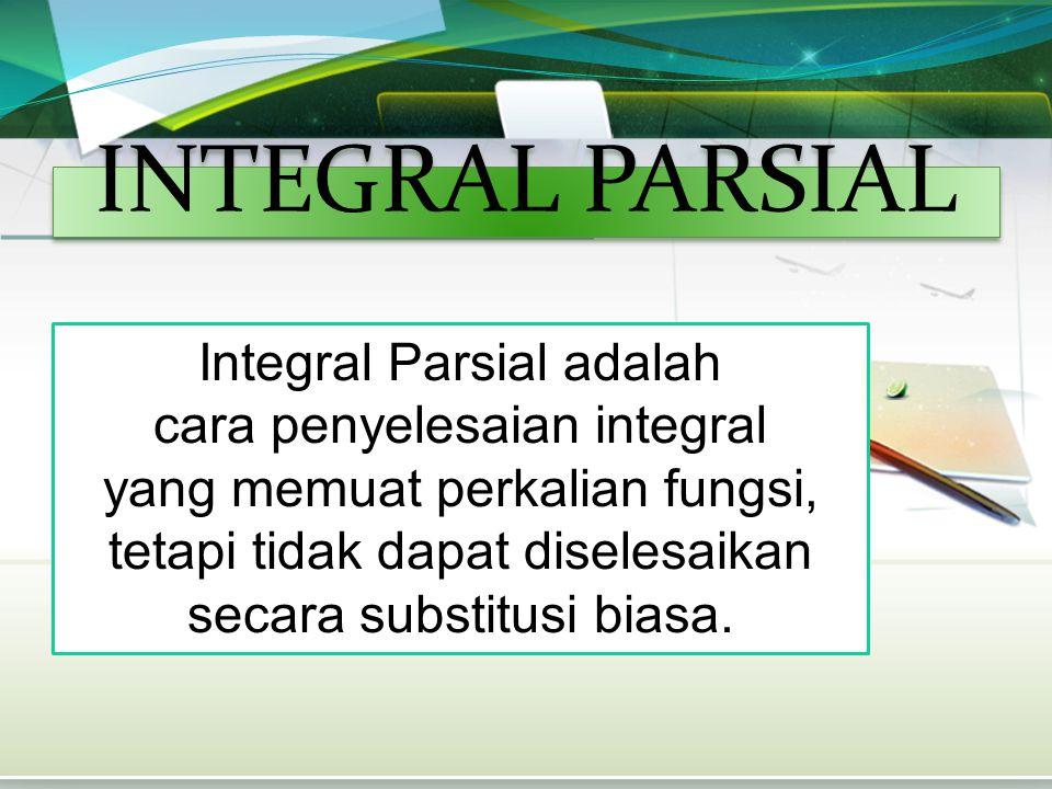 INTEGRAL PARSIAL Integral Parsial adalah cara penyelesaian integral yang memuat perkalian fungsi, tetapi tidak dapat diselesaikan secara substitusi bi