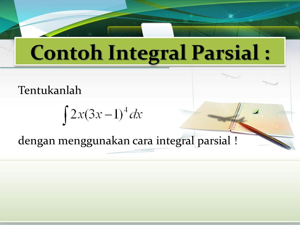 Contoh Integral Parsial : Tentukanlah dengan menggunakan cara integral parsial !