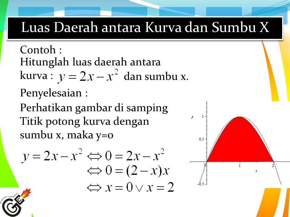Hitunglah luas daerah antara kurva : Contoh : dan sumbu x. Perhatikan gambar di samping Titik potong kurva dengan sumbu x, maka y=0 Penyelesaian :