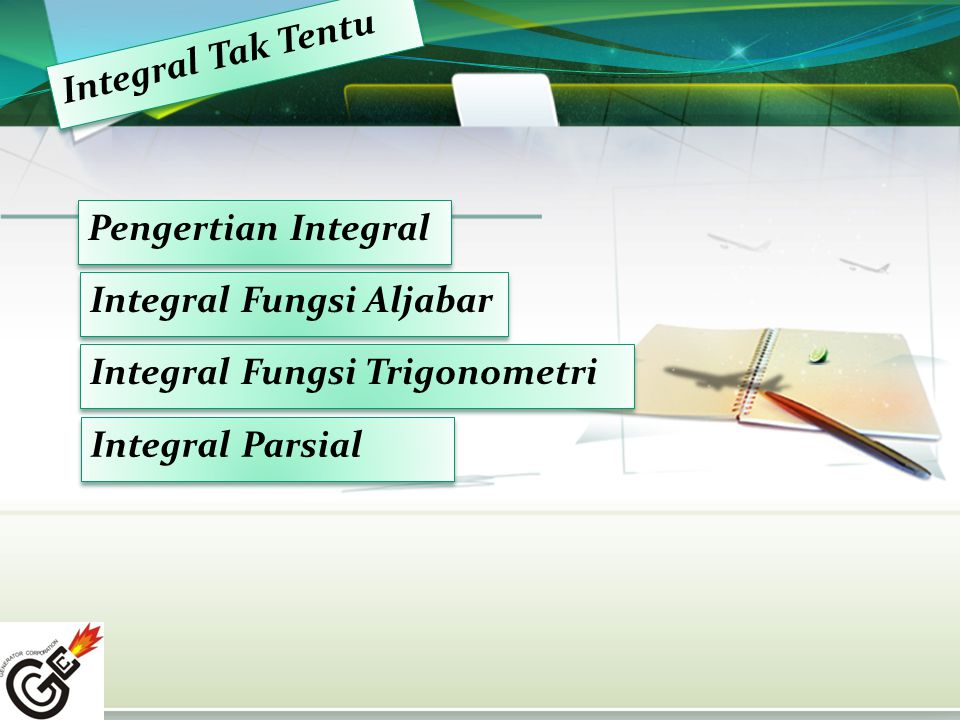 Integral Tak Tentu I n t e g r a l T a k T e n t u Pengertian Integral Integral Fungsi Aljabar Integral Fungsi Trigonometri Integral Parsial