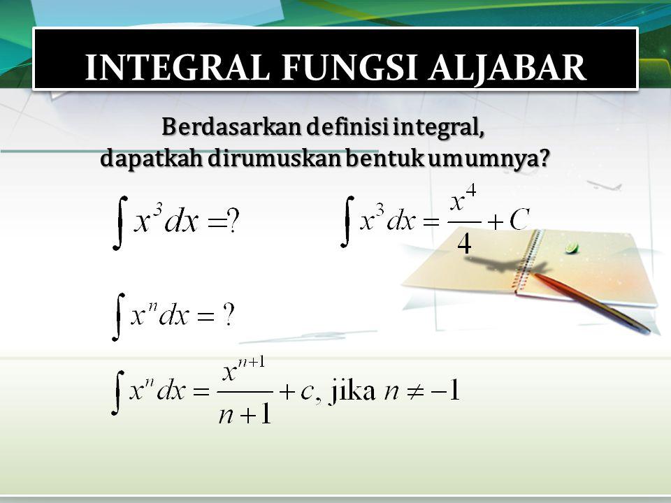INTEGRAL FUNGSI ALJABAR Berdasarkan definisi integral, dapatkah dirumuskan bentuk umumnya?