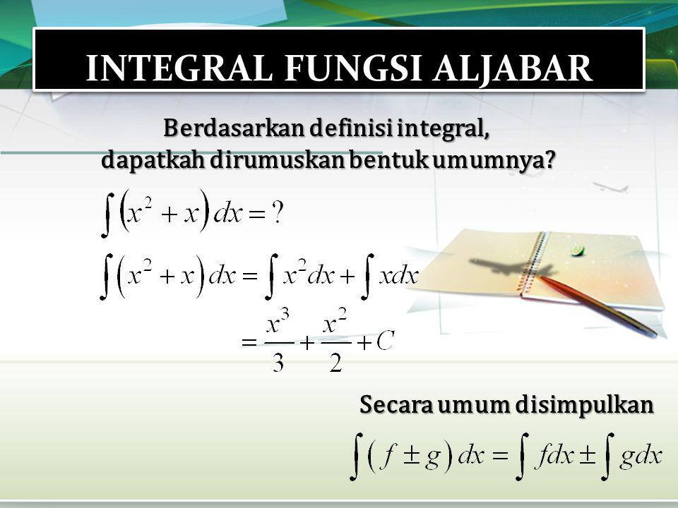 INTEGRAL FUNGSI ALJABAR Berdasarkan definisi integral, dapatkah dirumuskan bentuk umumnya? Secara umum disimpulkan