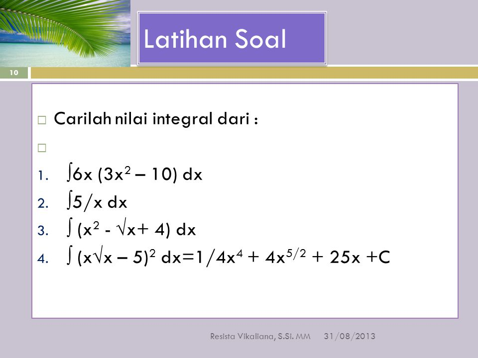 Latihan Soal  Carilah nilai integral dari :  1. ∫6x (3x 2 – 10) dx 2. ∫5/x dx 3. ∫ (x 2 - √x+ 4) dx 4. ∫ (x√x – 5) 2 dx=1/4x 4 + 4x 5/2 + 25x +C 31/