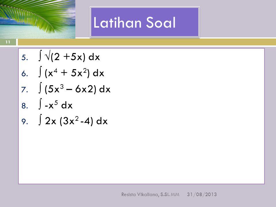 Latihan Soal 31/08/2013 Resista Vikaliana, S.Si. MM 11 5. ∫ √(2 +5x) dx 6. ∫ (x 4 + 5x 2 ) dx 7. ∫ (5x 3 – 6x2) dx 8. ∫ -x 5 dx 9. ∫ 2x (3x 2 -4) dx