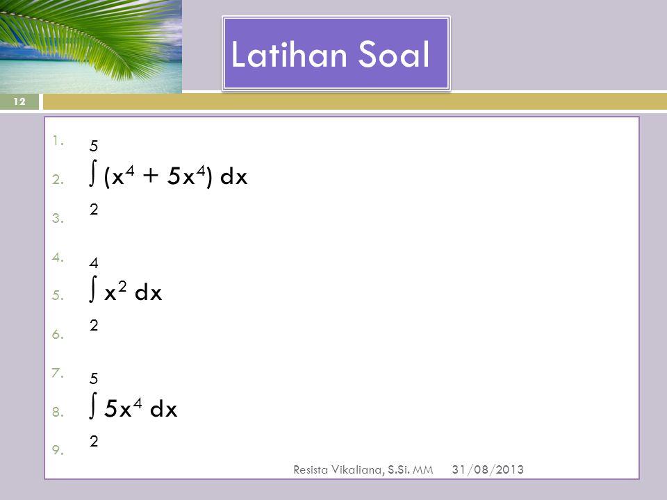 Latihan Soal 1. 5 2. ∫ (x 4 + 5x 4 ) dx 3. 2 4. 4 5. ∫ x 2 dx 6. 2 7. 5 8. ∫ 5x 4 dx 9. 2 31/08/2013 Resista Vikaliana, S.Si. MM 12