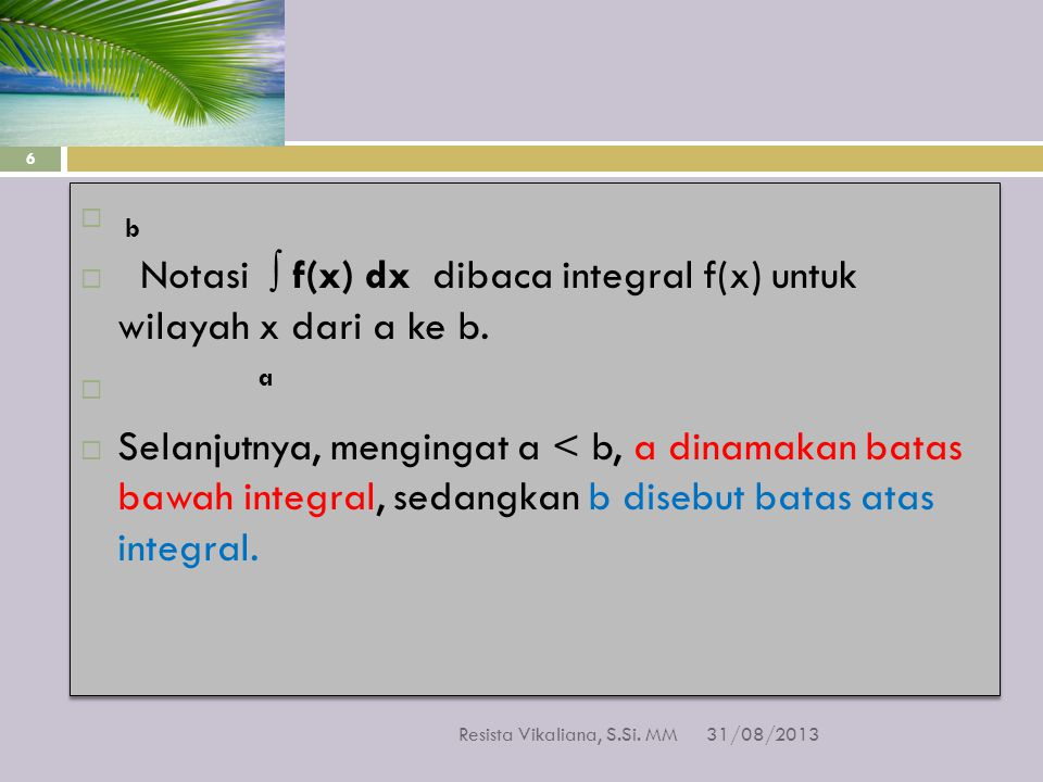  b  Notasi ∫ f(x) dx dibaca integral f(x) untuk wilayah x dari a ke b.  a  Selanjutnya, mengingat a < b, a dinamakan batas bawah integral, sedangk