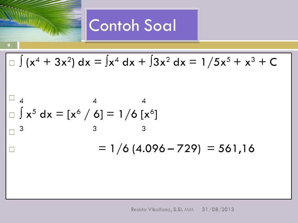 Contoh Soal 31/08/2013 Resista Vikaliana, S.Si. MM 9  ∫ (x 4 + 3x 2 ) dx = ∫x 4 dx + ∫3x 2 dx = 1/5x 5 + x 3 + C  4 4 4  ∫ x 5 dx = [x 6 / 6] = 1/6