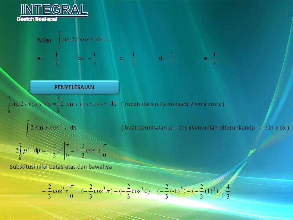 Nilai a. b. c. d. e. ( rubah ilai sin 2x menjadi 2 sin x cos x ) ( buat permisalan p = cos xKemudian diturunkandp = –sin x dx ) Substitusi nilai batas