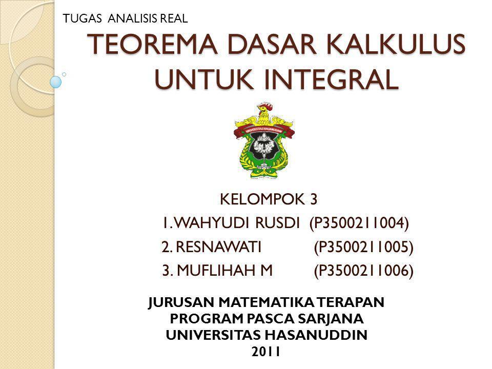 TEOREMA DASAR KALKULUS UNTUK INTEGRAL KELOMPOK 3 1. WAHYUDI RUSDI (P3500211004) 2. RESNAWATI (P3500211005) 3. MUFLIHAH M (P3500211006) JURUSAN MATEMAT