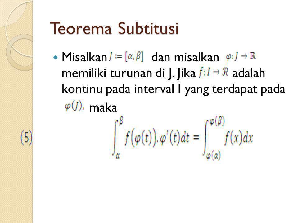 Teorema Subtitusi Misalkan dan misalkan memiliki turunan di J. Jika adalah kontinu pada interval I yang terdapat pada maka