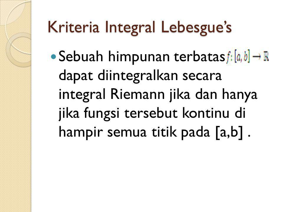 Kriteria Integral Lebesgue's Sebuah himpunan terbatas dapat diintegralkan secara integral Riemann jika dan hanya jika fungsi tersebut kontinu di hampir semua titik pada [a,b].