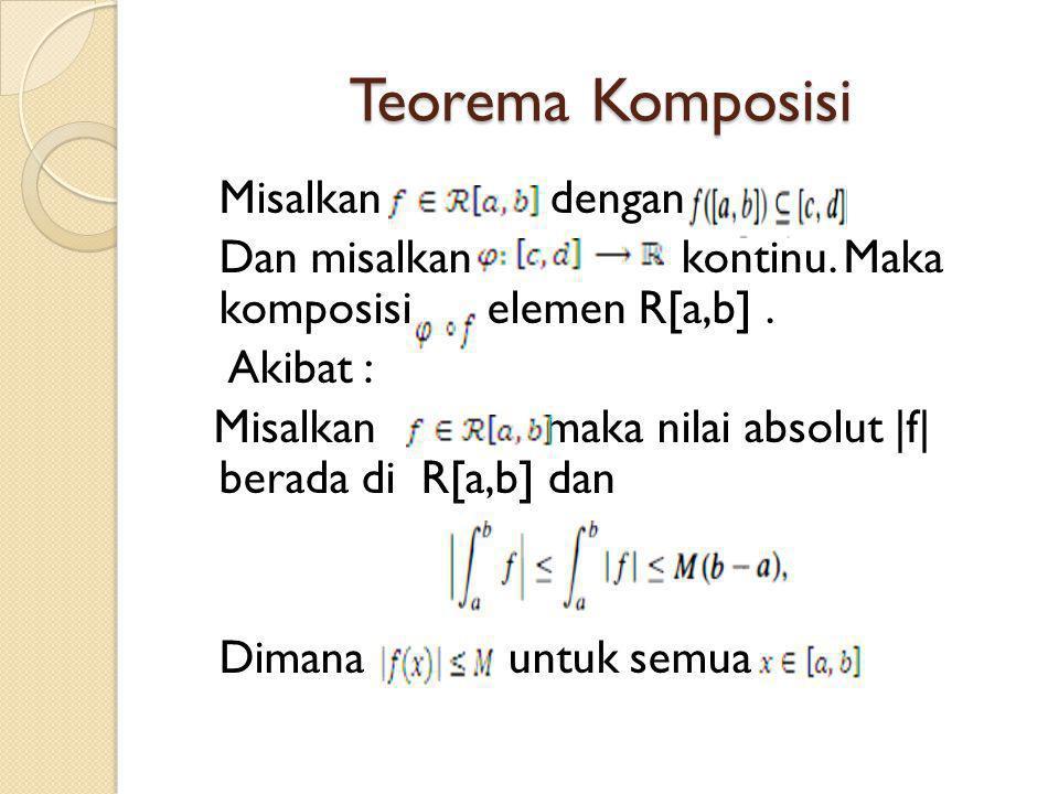 Teorema Komposisi Misalkan dengan Dan misalkan kontinu. Maka komposisi elemen R[a,b]. Akibat : Misalkan maka nilai absolut |f| berada di R[a,b] dan Di