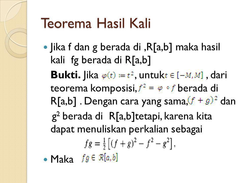 Teorema Hasil Kali Jika f dan g berada di,R[a,b] maka hasil kali fg berada di R[a,b] Bukti. Jika, untuk, dari teorema komposisi, berada di R[a,b]. Den