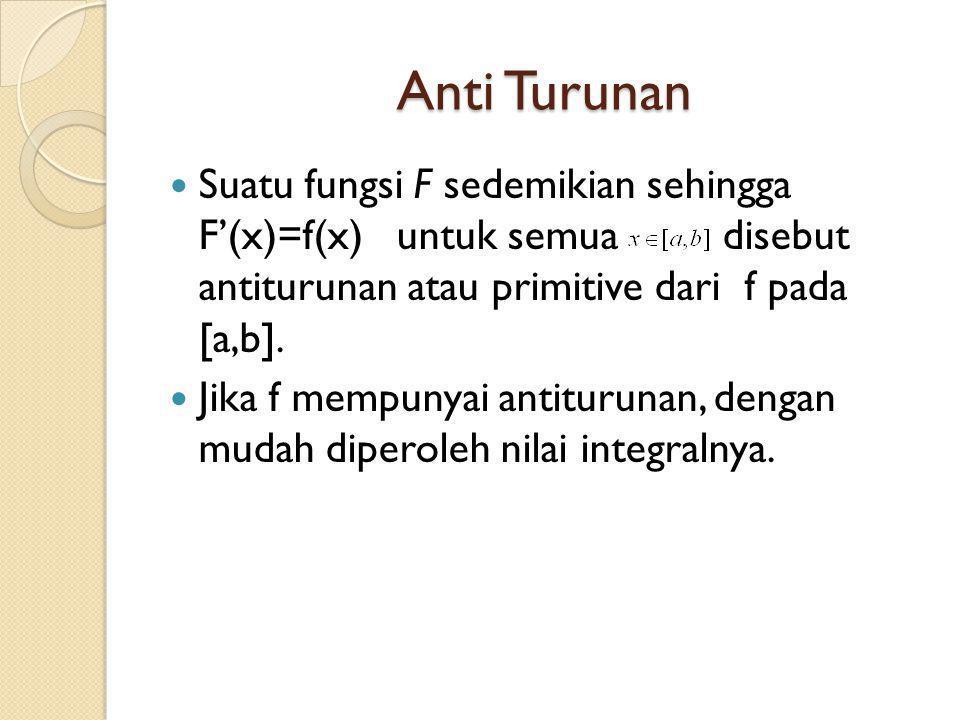 Anti Turunan Suatu fungsi F sedemikian sehingga F'(x)=f(x) untuk semua disebut antiturunan atau primitive dari f pada [a,b]. Jika f mempunyai antituru