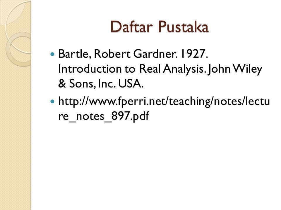 Daftar Pustaka Bartle, Robert Gardner. 1927. Introduction to Real Analysis. John Wiley & Sons, Inc. USA. http://www.fperri.net/teaching/notes/lectu re