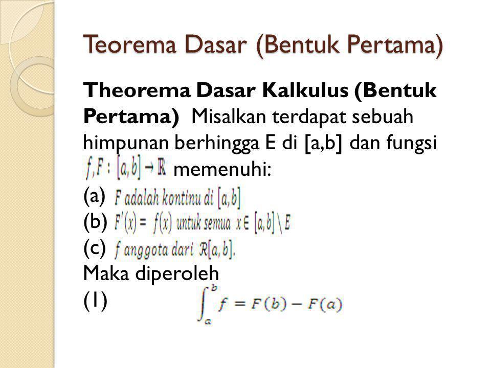 Teorema Dasar (Bentuk Pertama) Theorema Dasar Kalkulus (Bentuk Pertama) Misalkan terdapat sebuah himpunan berhingga E di [a,b] dan fungsi memenuhi: (a) (b) (c) Maka diperoleh (1)