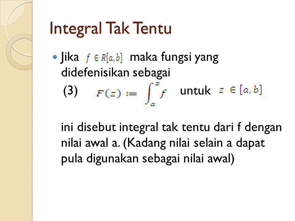 Integral Tak Tentu Jika maka fungsi yang didefenisikan sebagai (3) untuk ini disebut integral tak tentu dari f dengan nilai awal a. (Kadang nilai sela