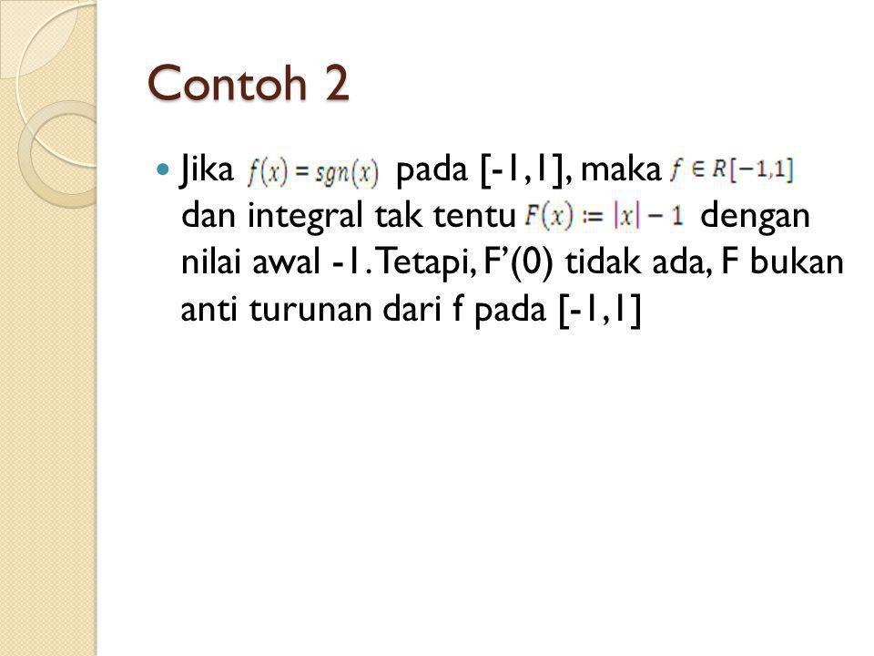 Contoh 2 Jika pada [-1,1], maka dan integral tak tentu dengan nilai awal -1. Tetapi, F'(0) tidak ada, F bukan anti turunan dari f pada [-1,1]