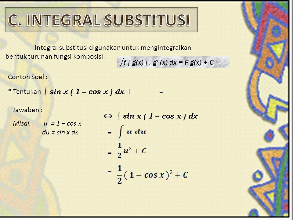 Integral substitusi digunakan untuk mengintegralkan bentuk turunan fungsi komposisi. ∫ f [ g(x) ]. g′ (x) dx = F g(x) + C Contoh Soal : * Tentukan ! ∫