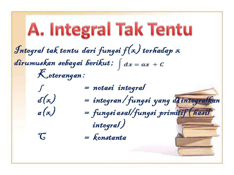 Integral tak tentu dari fungsi f(x) terhadap x dirumuskan sebagai berikut ; Keterangan : ∫= notasi integral d(x)= integran / fungsi yang di integralka