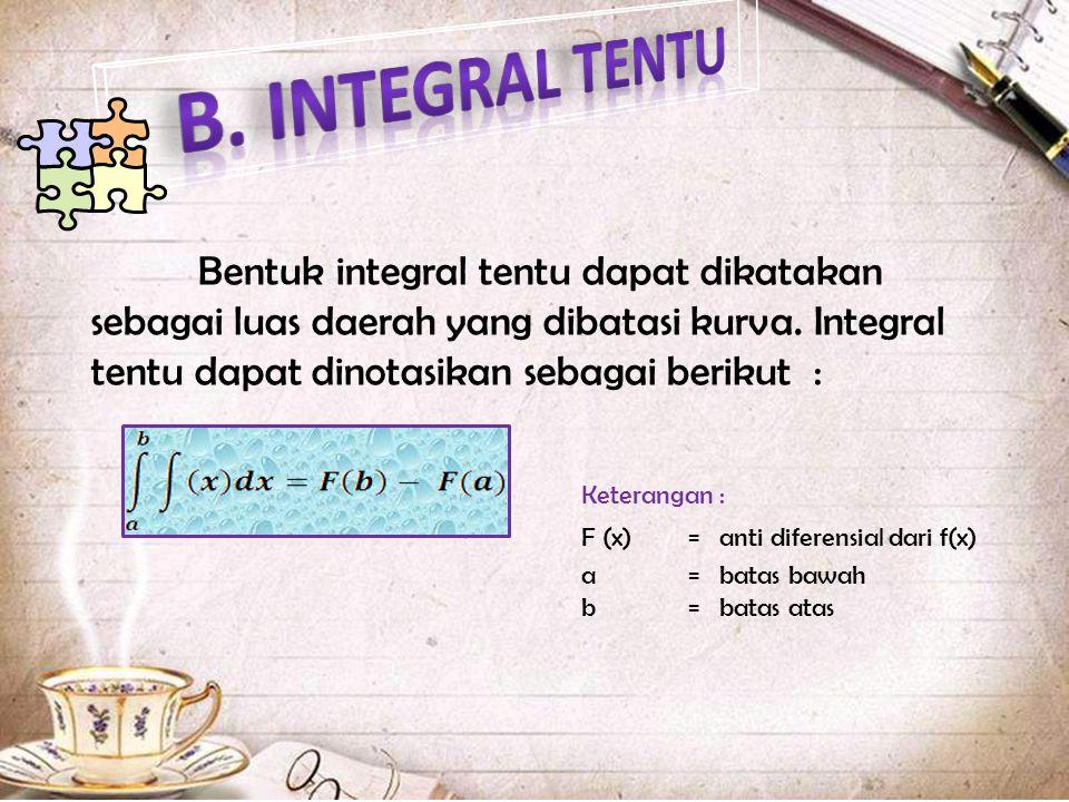 Bentuk integral tentu dapat dikatakan sebagai luas daerah yang dibatasi kurva. Integral tentu dapat dinotasikan sebagai berikut : Keterangan : F (x)=