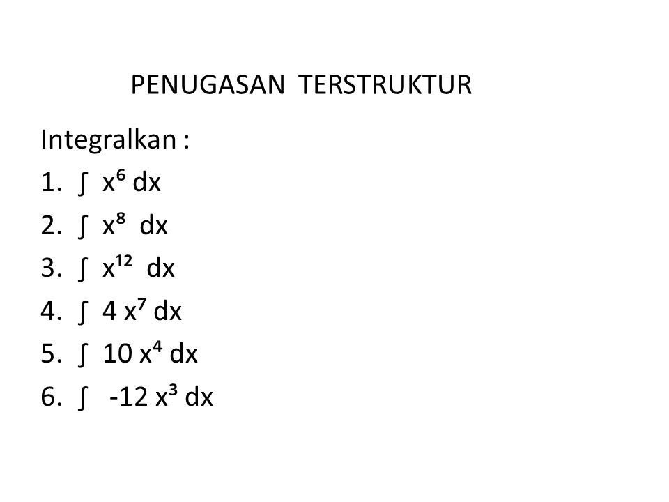 PENUGASAN TERSTRUKTUR Integralkan : 1.∫ x⁶ dx 2.∫ x⁸ dx 3.∫ x¹² dx 4.∫ 4 x⁷ dx 5.∫ 10 x⁴ dx 6.∫ -12 x³ dx